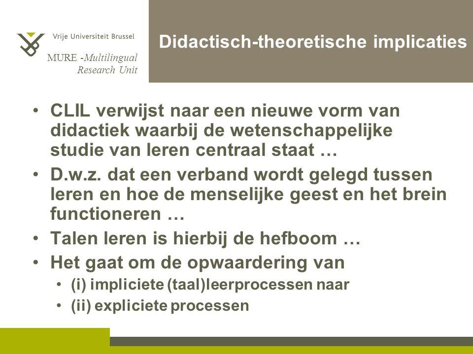 MURE -Multilingual Research Unit Didactisch-theoretische implicaties CLIL verwijst naar een nieuwe vorm van didactiek waarbij de wetenschappelijke studie van leren centraal staat … D.w.z.