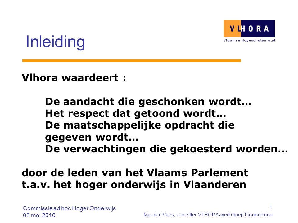 Commissie ad hoc Hoger Onderwijs 03 mei 2010 1 Maurice Vaes, voorzitter VLHORA-werkgroep Financiering Inleiding Vlhora waardeert : De aandacht die ges