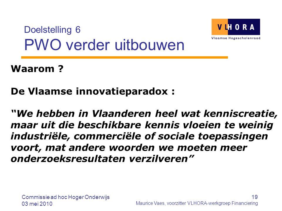19 Maurice Vaes, voorzitter VLHORA-werkgroep Financiering Doelstelling 6 PWO verder uitbouwen Commissie ad hoc Hoger Onderwijs 03 mei 2010 Waarom ? De