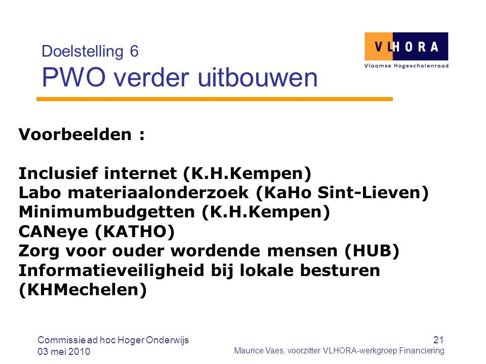 21 Maurice Vaes, voorzitter VLHORA-werkgroep Financiering Doelstelling 6 PWO verder uitbouwen Commissie ad hoc Hoger Onderwijs 03 mei 2010 Voorbeelden : Inclusief internet (K.H.Kempen) Labo materiaalonderzoek (KaHo Sint-Lieven) Minimumbudgetten (K.H.Kempen) CANeye (KATHO) Zorg voor ouder wordende mensen (HUB) Informatieveiligheid bij lokale besturen (KHMechelen)