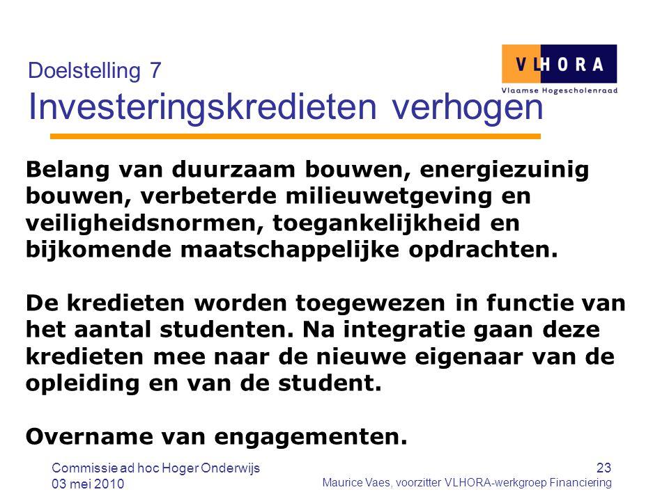 23 Maurice Vaes, voorzitter VLHORA-werkgroep Financiering Doelstelling 7 Investeringskredieten verhogen Commissie ad hoc Hoger Onderwijs 03 mei 2010 B