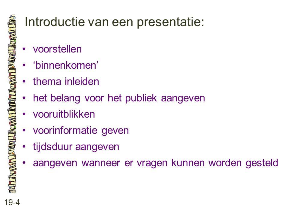 Introductie van een presentatie: 19-4 voorstellen 'binnenkomen' thema inleiden het belang voor het publiek aangeven vooruitblikken voorinformatie geven tijdsduur aangeven aangeven wanneer er vragen kunnen worden gesteld