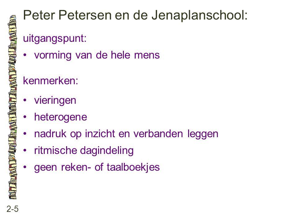 Peter Petersen en de Jenaplanschool: 2-5 uitgangspunt: vorming van de hele mens kenmerken: vieringen heterogene nadruk op inzicht en verbanden leggen ritmische dagindeling geen reken- of taalboekjes