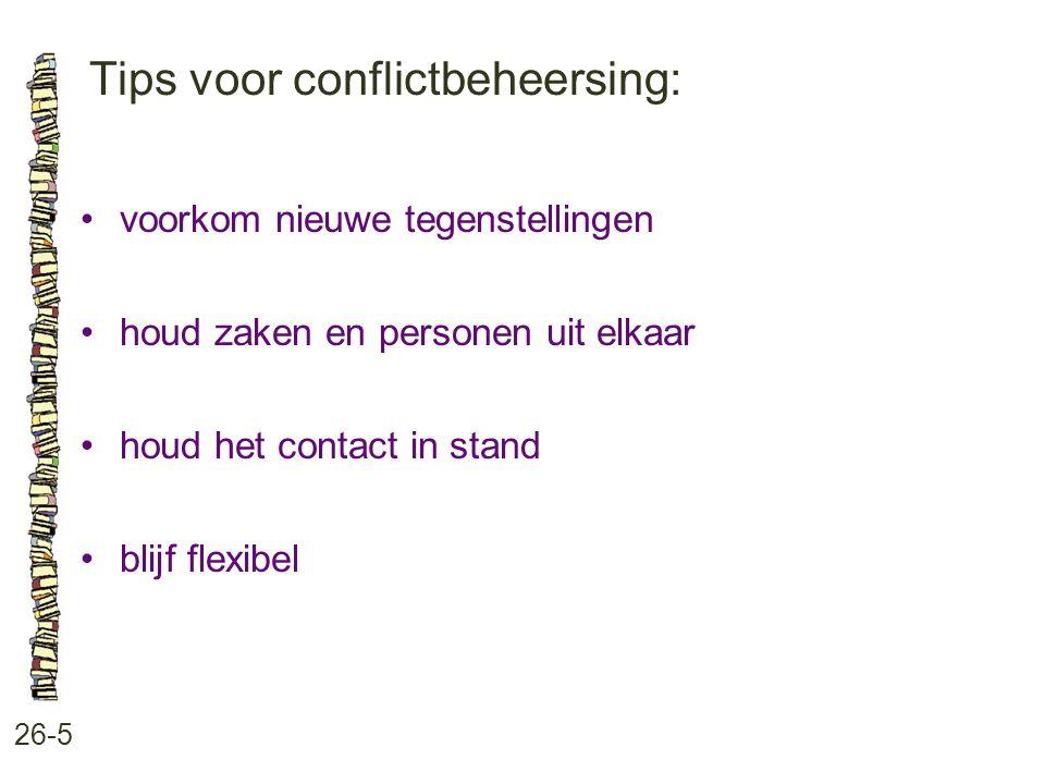 Tips voor conflictbeheersing: 26-5 voorkom nieuwe tegenstellingen houd zaken en personen uit elkaar houd het contact in stand blijf flexibel