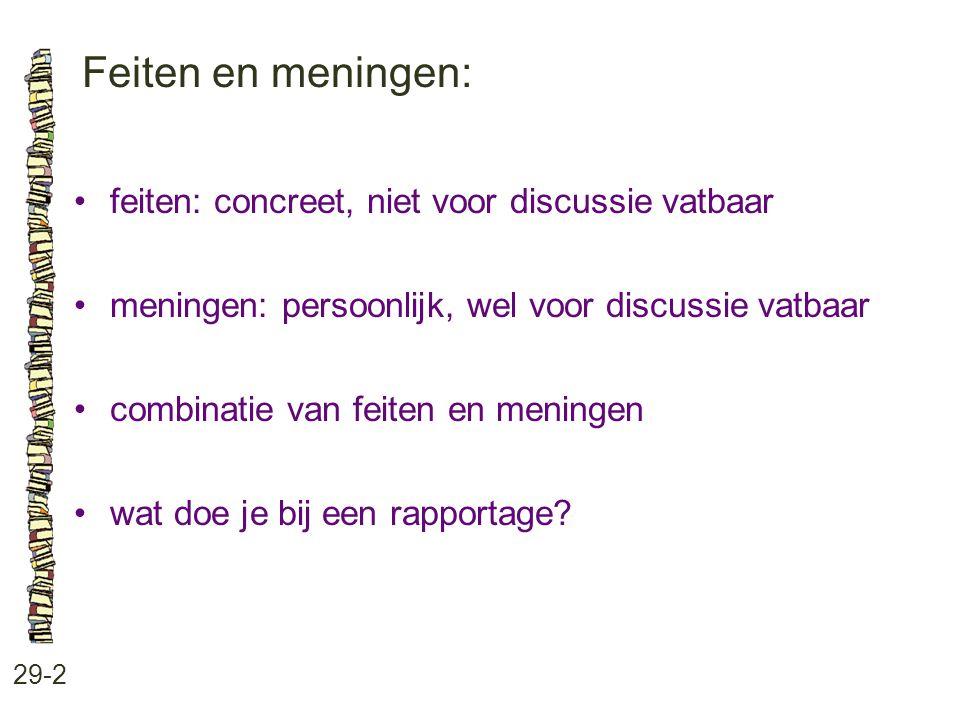 Feiten en meningen: 29-2 feiten: concreet, niet voor discussie vatbaar meningen: persoonlijk, wel voor discussie vatbaar combinatie van feiten en meningen wat doe je bij een rapportage?
