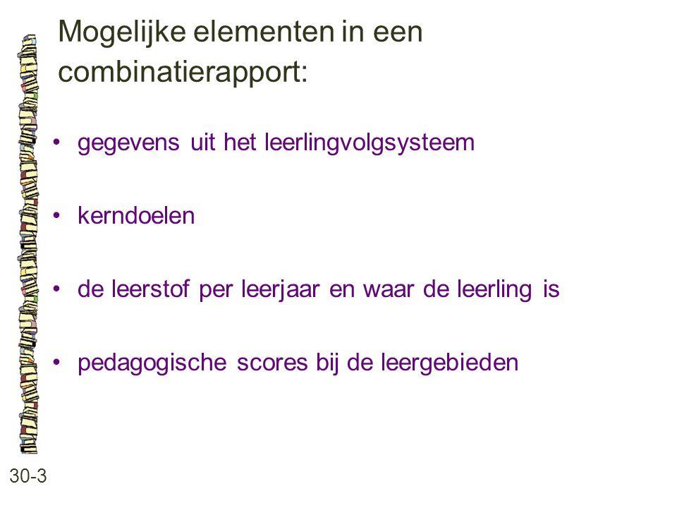 Mogelijke elementen in een combinatierapport: 30-3 gegevens uit het leerlingvolgsysteem kerndoelen de leerstof per leerjaar en waar de leerling is pedagogische scores bij de leergebieden