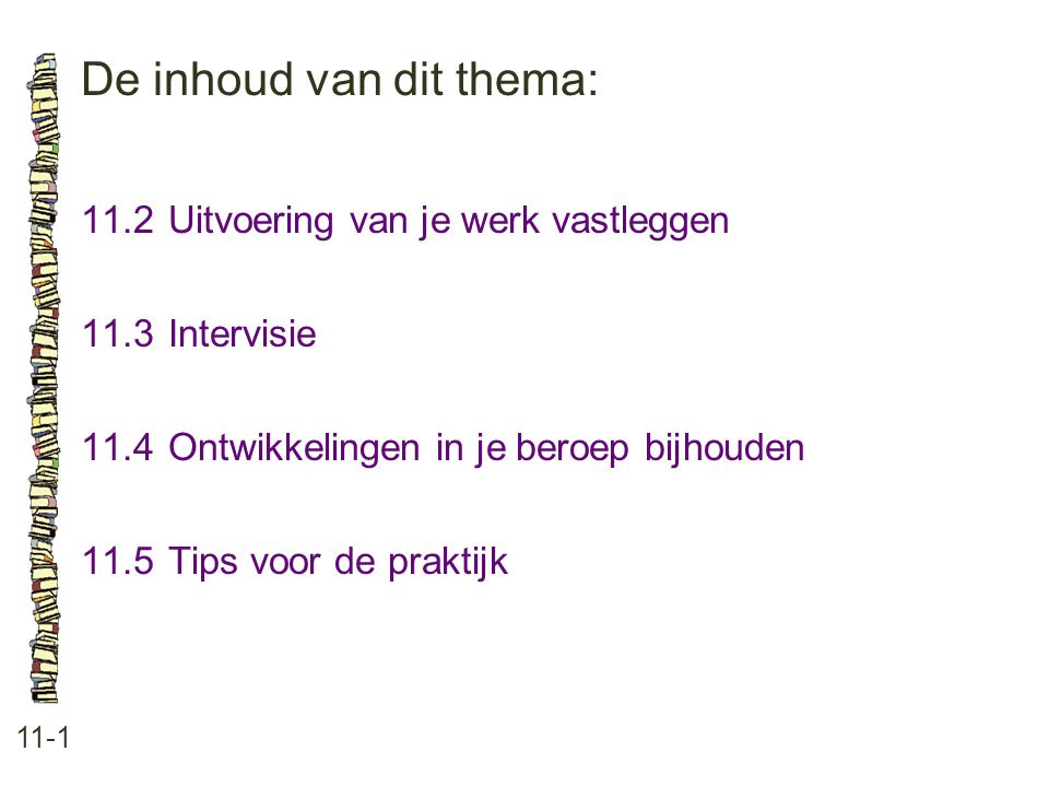 De inhoud van dit thema: 11-1 11.2Uitvoering van je werk vastleggen 11.3Intervisie 11.4Ontwikkelingen in je beroep bijhouden 11.5Tips voor de praktijk