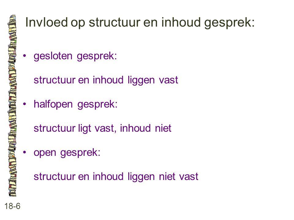 Invloed op structuur en inhoud gesprek: 18-6 gesloten gesprek: structuur en inhoud liggen vast halfopen gesprek: structuur ligt vast, inhoud niet open gesprek: structuur en inhoud liggen niet vast