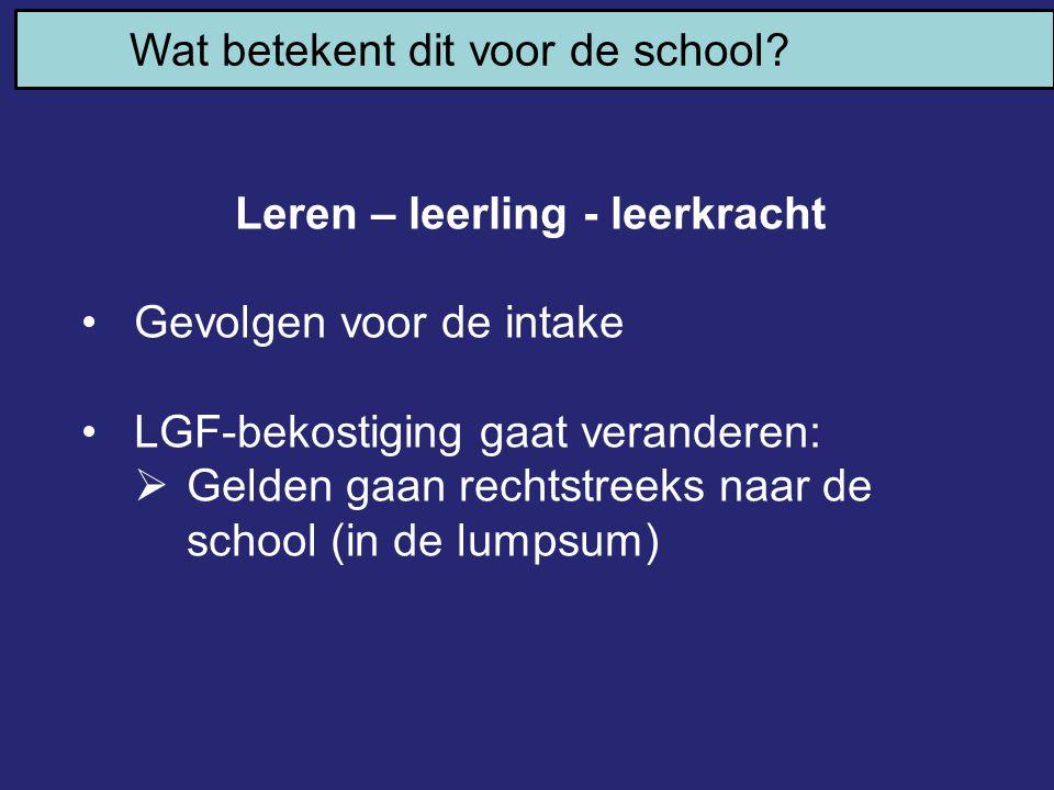 Wat betekent dit voor de school? Leren – leerling - leerkracht Gevolgen voor de intake LGF-bekostiging gaat veranderen:  Gelden gaan rechtstreeks naa