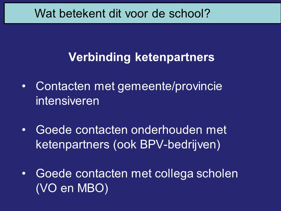 Wat betekent dit voor de school? Verbinding ketenpartners Contacten met gemeente/provincie intensiveren Goede contacten onderhouden met ketenpartners