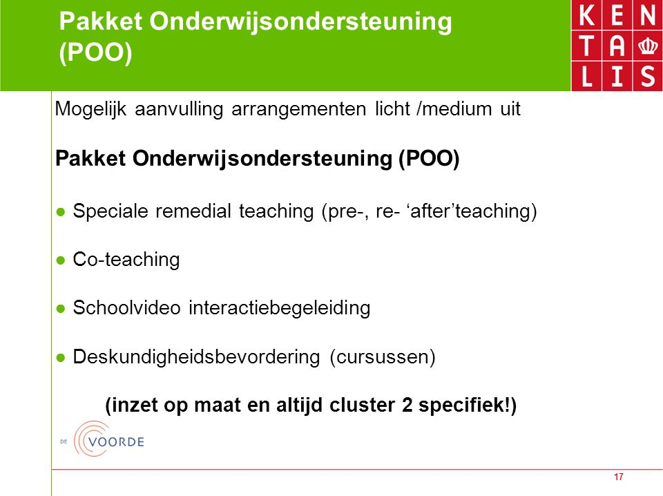 17 Pakket Onderwijsondersteuning (POO) Mogelijk aanvulling arrangementen licht /medium uit Pakket Onderwijsondersteuning (POO) ● Speciale remedial tea