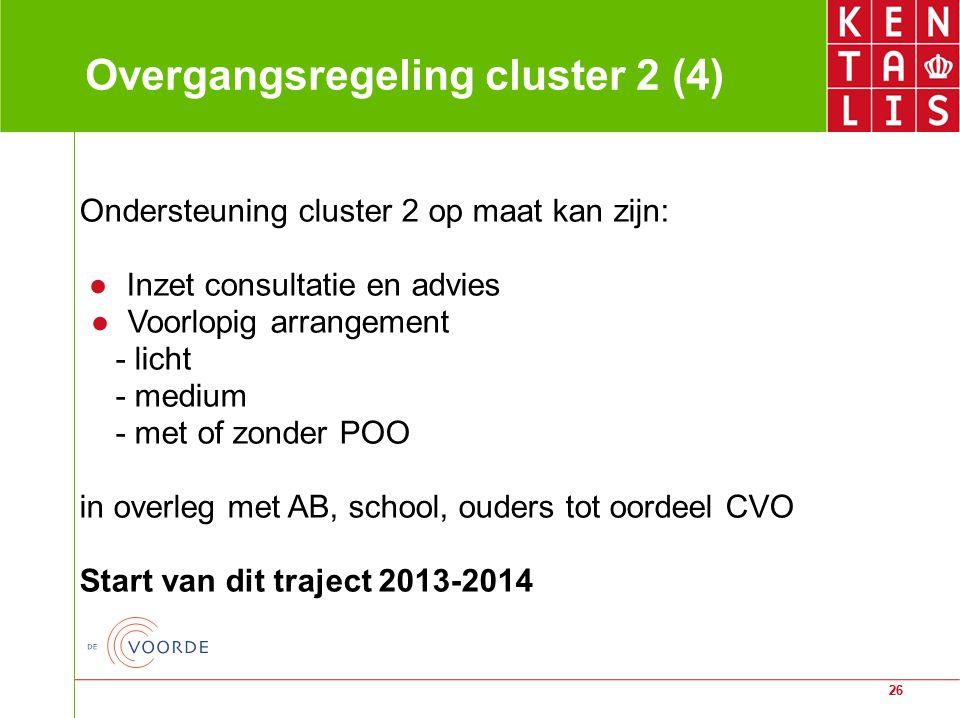 26 Overgangsregeling cluster 2 (4) Ondersteuning cluster 2 op maat kan zijn: ● Inzet consultatie en advies ● Voorlopig arrangement - licht - medium -