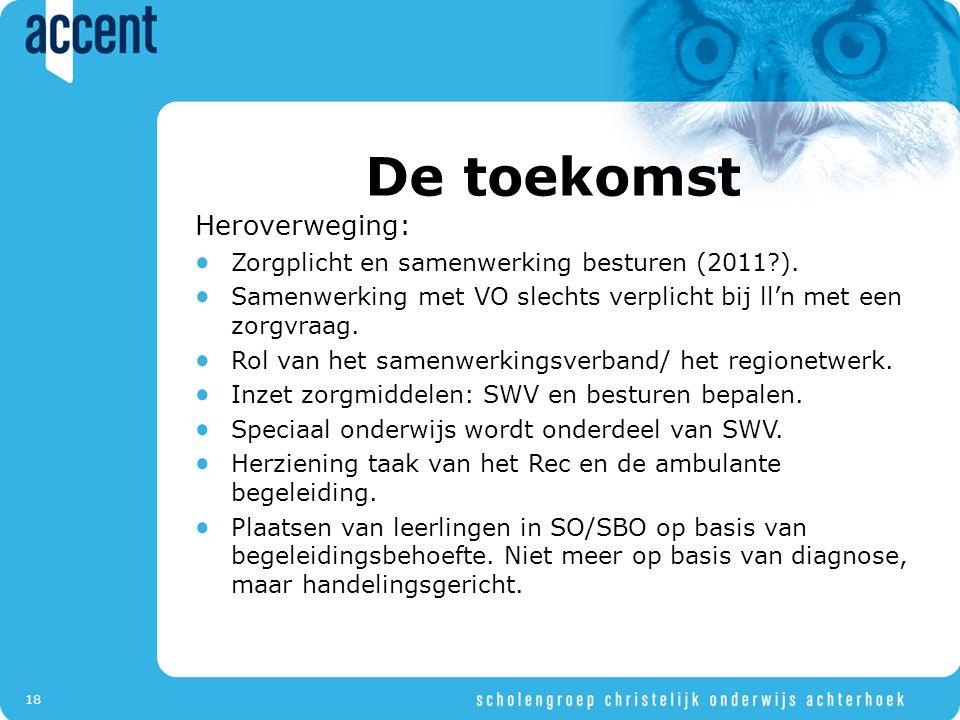 18 De toekomst Heroverweging: Zorgplicht en samenwerking besturen (2011?). Samenwerking met VO slechts verplicht bij ll'n met een zorgvraag. Rol van h