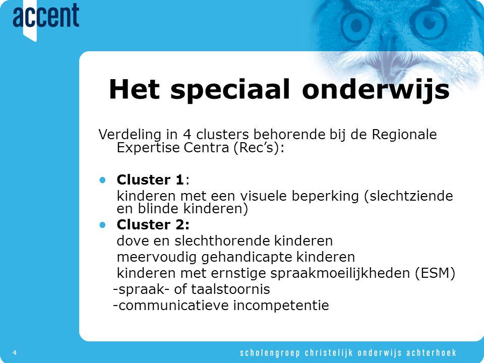 4 Het speciaal onderwijs Verdeling in 4 clusters behorende bij de Regionale Expertise Centra (Rec's): Cluster 1: kinderen met een visuele beperking (slechtziende en blinde kinderen) Cluster 2: dove en slechthorende kinderen meervoudig gehandicapte kinderen kinderen met ernstige spraakmoeilijkheden (ESM) -spraak- of taalstoornis -communicatieve incompetentie
