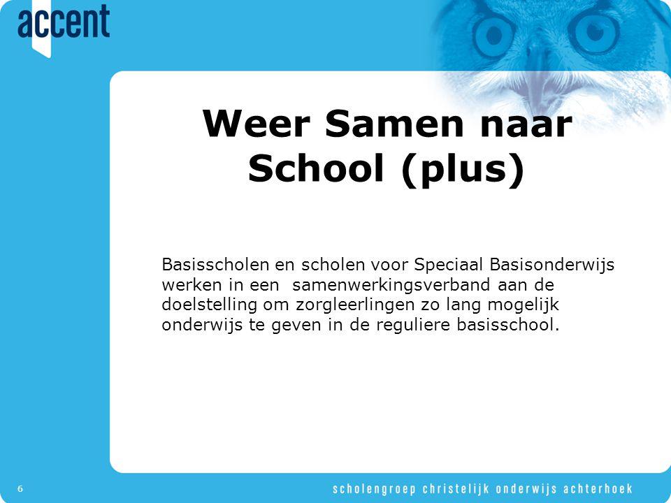 6 Weer Samen naar School (plus) Basisscholen en scholen voor Speciaal Basisonderwijs werken in een samenwerkingsverband aan de doelstelling om zorgleerlingen zo lang mogelijk onderwijs te geven in de reguliere basisschool.
