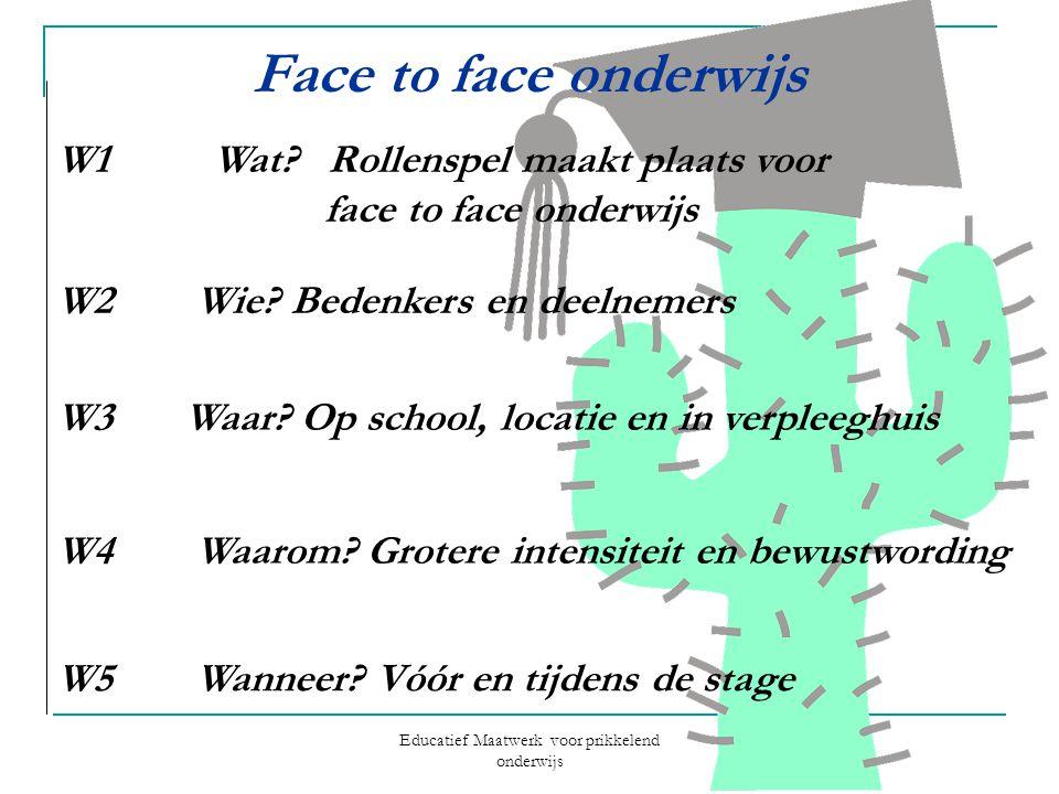 Educatief Maatwerk voor prikkelend onderwijs Face to face onderwijs W1 Wat? Rollenspel maakt plaats voor face to face onderwijs W2 Wie? Bedenkers en d