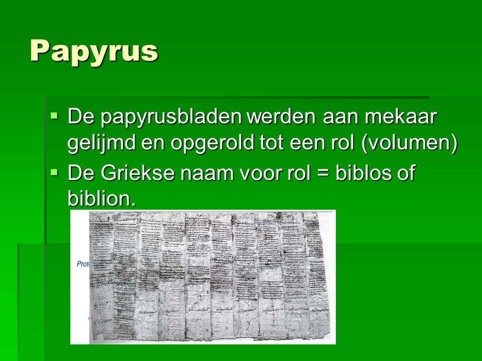 Papyrus  De papyrusbladen werden aan mekaar gelijmd en opgerold tot een rol (volumen)  De Griekse naam voor rol = biblos of biblion.