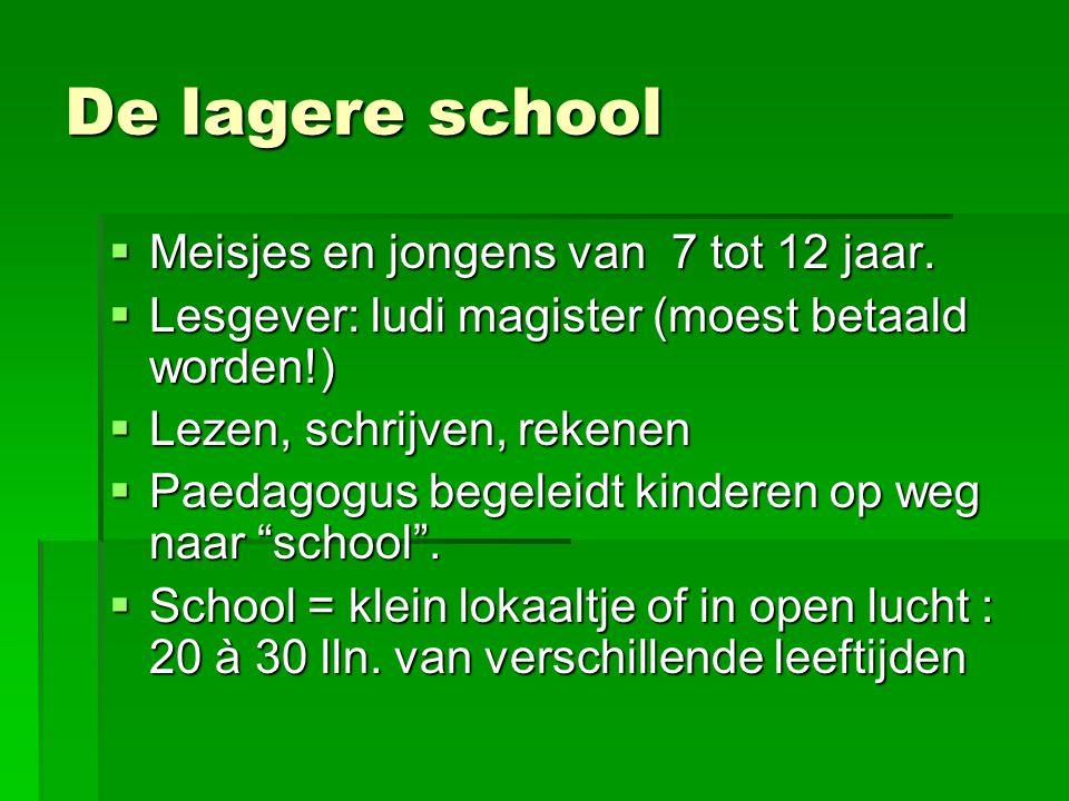 De lagere school  Meisjes en jongens van 7 tot 12 jaar.  Lesgever: ludi magister (moest betaald worden!)  Lezen, schrijven, rekenen  Paedagogus be