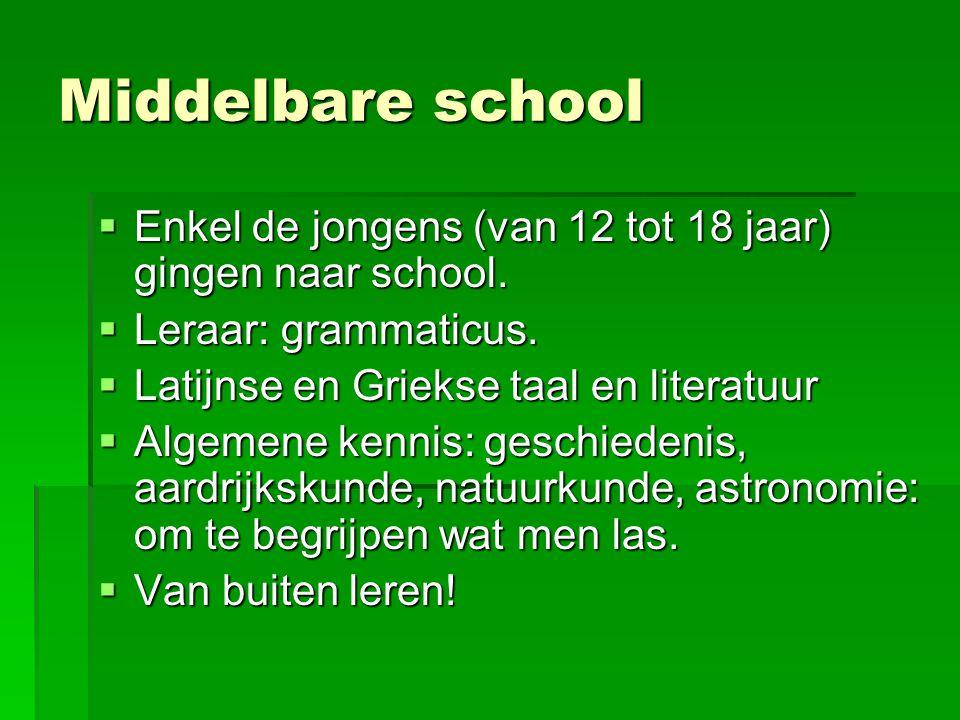 Middelbare school  Enkel de jongens (van 12 tot 18 jaar) gingen naar school.  Leraar: grammaticus.  Latijnse en Griekse taal en literatuur  Algeme