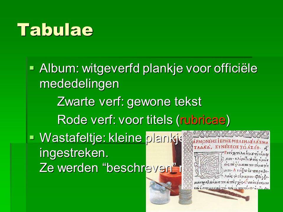 Tabulae  Album: witgeverfd plankje voor officiële mededelingen Zwarte verf: gewone tekst Rode verf: voor titels (rubricae)  Wastafeltje: kleine plan