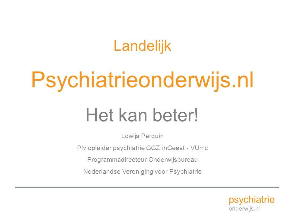 Landelijk Psychiatrieonderwijs.nl Het kan beter! Lowijs Perquin Plv opleider psychiatrie GGZ inGeest - VUmc Programmadirecteur Onderwijsbureau Nederla