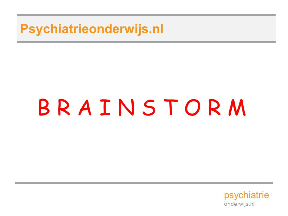 B R A I N S T O R M psychiatrie onderwijs.nl Psychiatrieonderwijs.nl