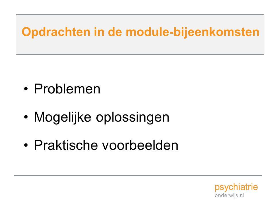 Problemen Mogelijke oplossingen Praktische voorbeelden Opdrachten in de module-bijeenkomsten psychiatrie onderwijs.nl