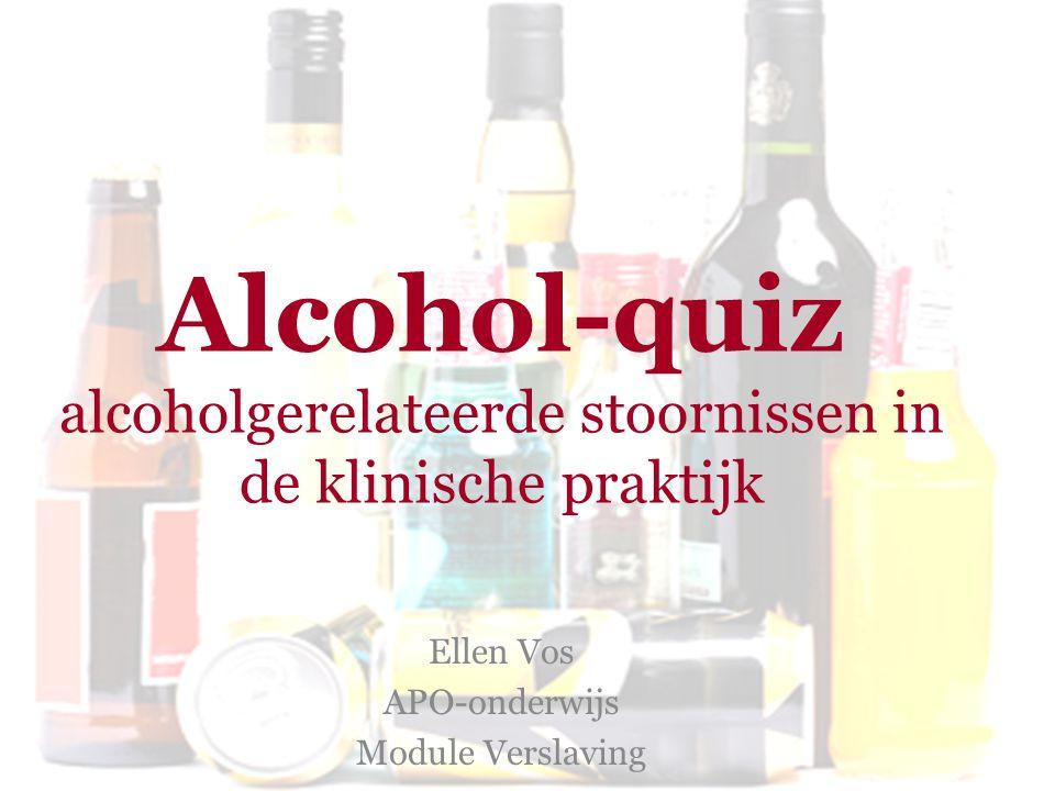 Alcohol-quiz alcoholgerelateerde stoornissen in de klinische praktijk Ellen Vos APO-onderwijs Module Verslaving