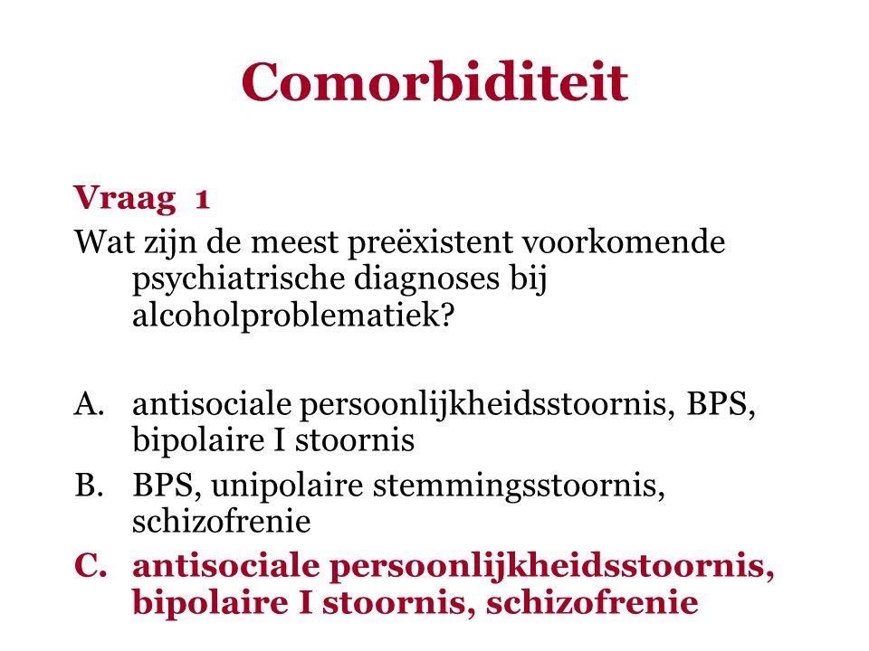 Comorbiditeit Vraag 1 Wat zijn de meest preëxistent voorkomende psychiatrische diagnoses bij alcoholproblematiek? A.antisociale persoonlijkheidsstoorn