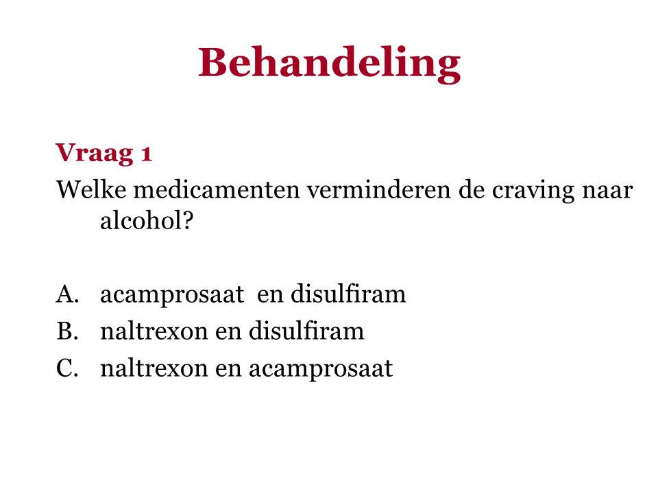Vraag 1 Welke medicamenten verminderen de craving naar alcohol? A.acamprosaat en disulfiram B.naltrexon en disulfiram C.naltrexon en acamprosaat