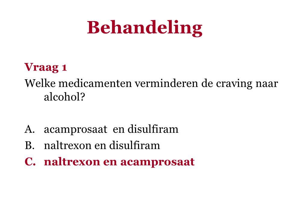 Behandeling Vraag 1 Welke medicamenten verminderen de craving naar alcohol? A.acamprosaat en disulfiram B.naltrexon en disulfiram C.naltrexon en acamp