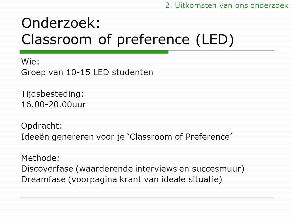 Onderzoek: Classroom of preference (LED) Wie: Groep van 10-15 LED studenten Tijdsbesteding: 16.00-20.00uur Opdracht: Ideeën genereren voor je 'Classro