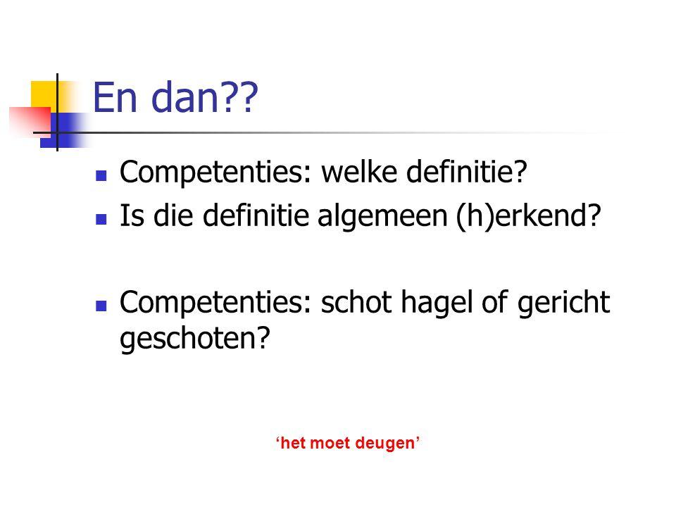 En dan?? Competenties: welke definitie? Is die definitie algemeen (h)erkend? Competenties: schot hagel of gericht geschoten? 'het moet deugen'
