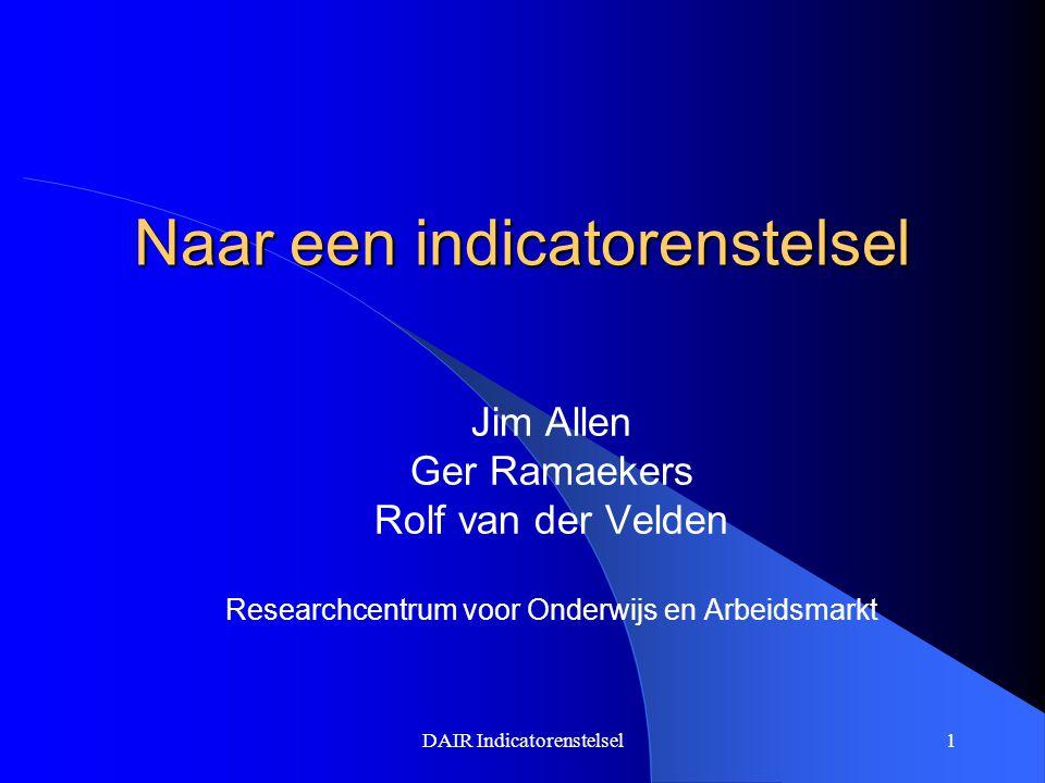 DAIR Indicatorenstelsel1 Naar een indicatorenstelsel Jim Allen Ger Ramaekers Rolf van der Velden Researchcentrum voor Onderwijs en Arbeidsmarkt