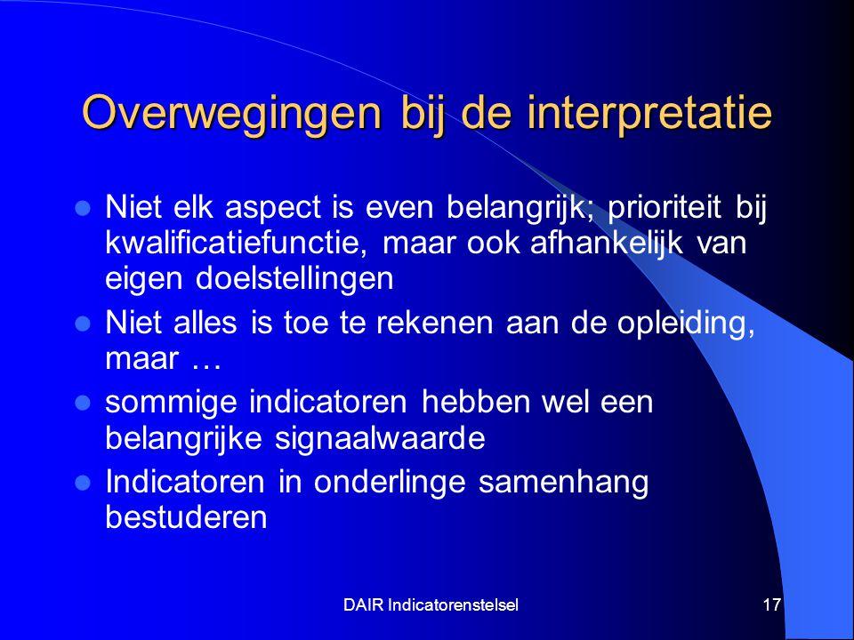 DAIR Indicatorenstelsel17 Overwegingen bij de interpretatie Niet elk aspect is even belangrijk; prioriteit bij kwalificatiefunctie, maar ook afhankelijk van eigen doelstellingen Niet alles is toe te rekenen aan de opleiding, maar … sommige indicatoren hebben wel een belangrijke signaalwaarde Indicatoren in onderlinge samenhang bestuderen