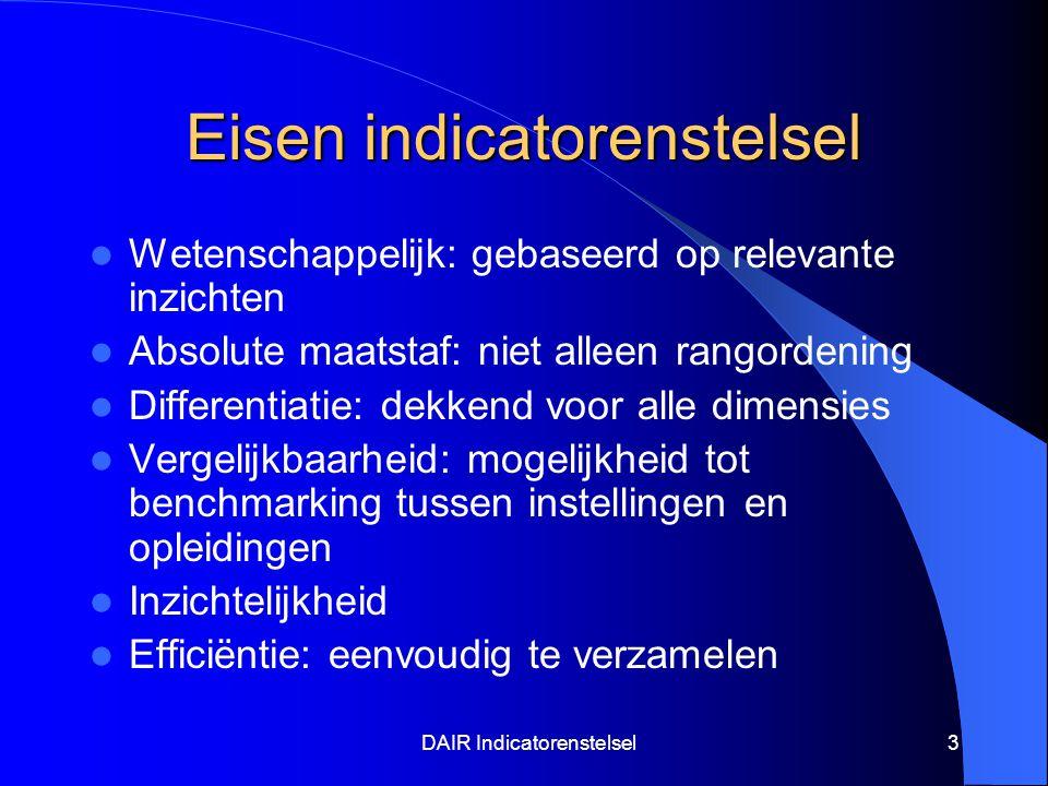 DAIR Indicatorenstelsel3 Eisen indicatorenstelsel Wetenschappelijk: gebaseerd op relevante inzichten Absolute maatstaf: niet alleen rangordening Differentiatie: dekkend voor alle dimensies Vergelijkbaarheid: mogelijkheid tot benchmarking tussen instellingen en opleidingen Inzichtelijkheid Efficiëntie: eenvoudig te verzamelen