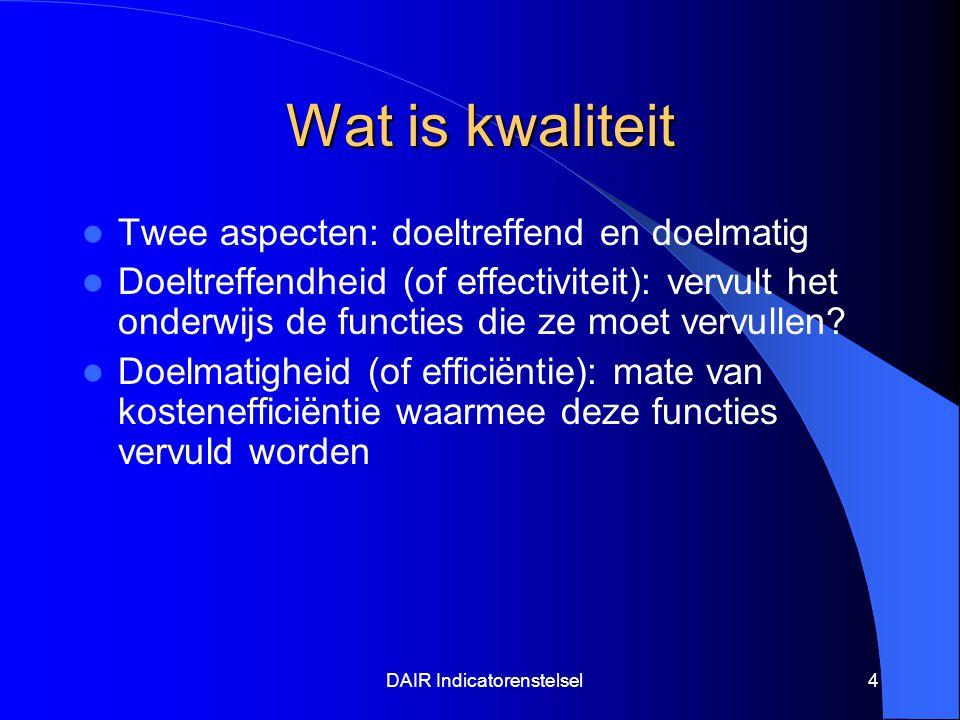 DAIR Indicatorenstelsel4 Wat is kwaliteit Twee aspecten: doeltreffend en doelmatig Doeltreffendheid (of effectiviteit): vervult het onderwijs de functies die ze moet vervullen.