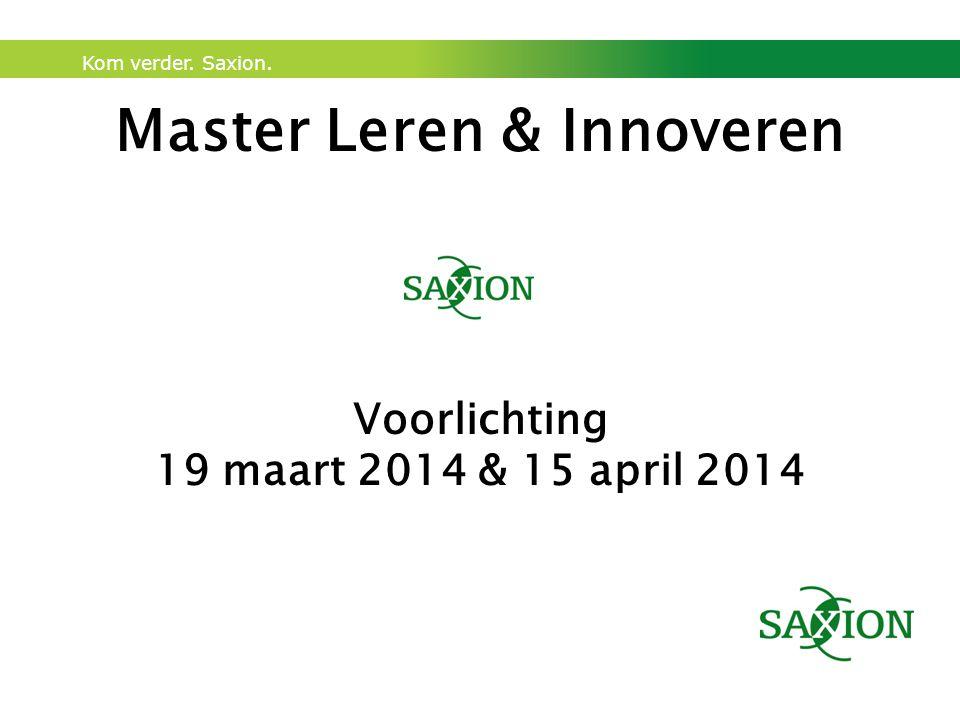 Kom verder. Saxion. Master Leren & Innoveren Voorlichting 19 maart 2014 & 15 april 2014
