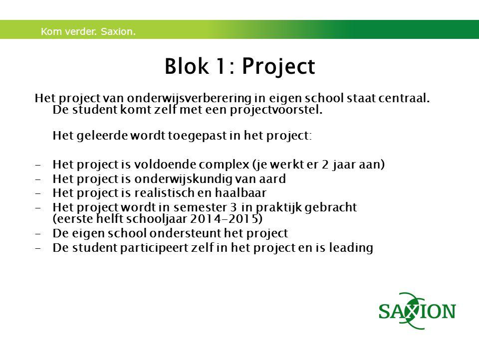 Kom verder. Saxion. Blok 1: Pr oject Het project van onderwijsverberering in eigen school staat centraal. De student komt zelf met een projectvoorstel