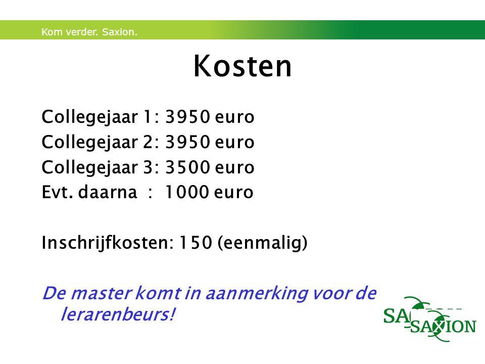 Kom verder. Saxion. Kosten Collegejaar 1: 3950 euro Collegejaar 2: 3950 euro Collegejaar 3: 3500 euro Evt. daarna : 1000 euro Inschrijfkosten: 150 (ee