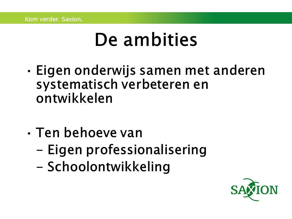 Kom verder. Saxion. De ambities Eigen onderwijs samen met anderen systematisch verbeteren en ontwikkelen Ten behoeve van - Eigen professionalisering -