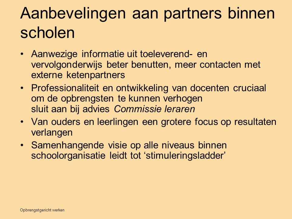 Opbrengstgericht werken Aanbevelingen aan partners binnen scholen Aanwezige informatie uit toeleverend- en vervolgonderwijs beter benutten, meer conta
