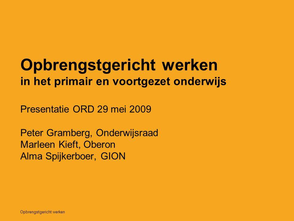 Opbrengstgericht werken in het primair en voortgezet onderwijs Presentatie ORD 29 mei 2009 Peter Gramberg, Onderwijsraad Marleen Kieft, Oberon Alma Sp