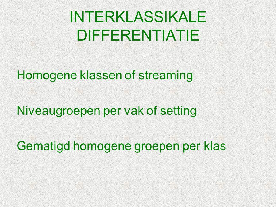 INTERKLASSIKALE DIFFERENTIATIE Homogene klassen of streaming Niveaugroepen per vak of setting Gematigd homogene groepen per klas