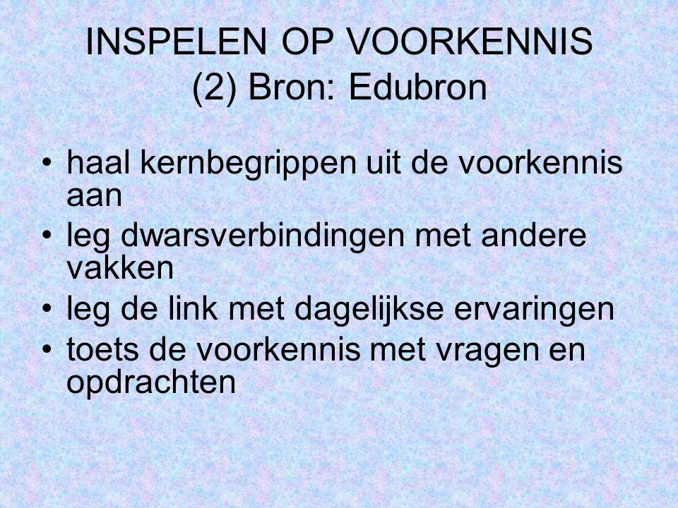 INSPELEN OP VOORKENNIS (2) Bron: Edubron haal kernbegrippen uit de voorkennis aan leg dwarsverbindingen met andere vakken leg de link met dagelijkse e