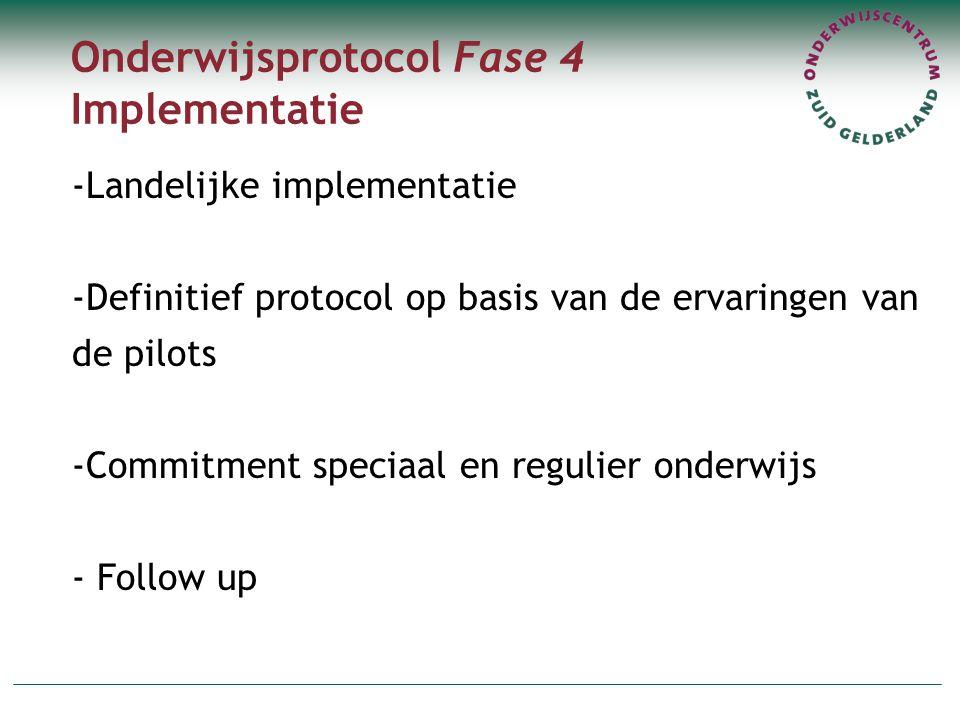 Onderwijsprotocol Fase 4 Implementatie -Landelijke implementatie -Definitief protocol op basis van de ervaringen van de pilots -Commitment speciaal en regulier onderwijs - Follow up