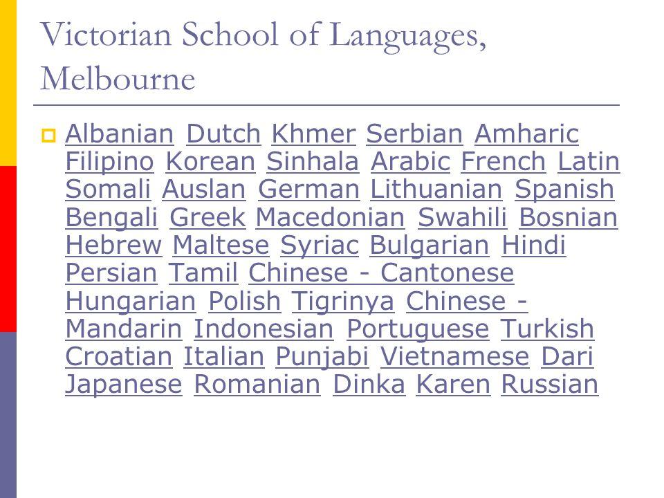 Victorian School of Languages, Melbourne  Albanian Dutch Khmer Serbian Amharic Filipino Korean Sinhala Arabic French Latin Somali Auslan German Lithu