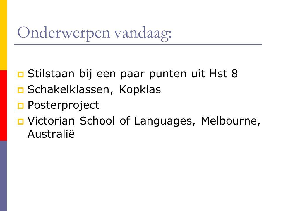 Onderwerpen vandaag:  Stilstaan bij een paar punten uit Hst 8  Schakelklassen, Kopklas  Posterproject  Victorian School of Languages, Melbourne, A