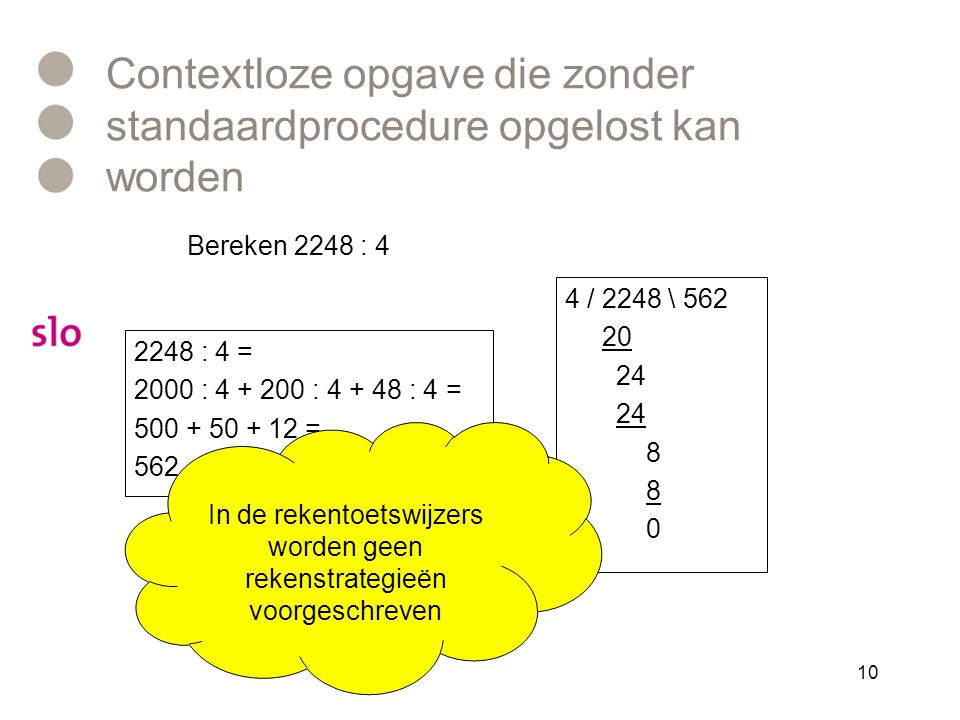 Contextloze opgave die zonder standaardprocedure opgelost kan worden 2248 : 4 = 2000 : 4 + 200 : 4 + 48 : 4 = 500 + 50 + 12 = 562 4 / 2248 \ 562 20 24