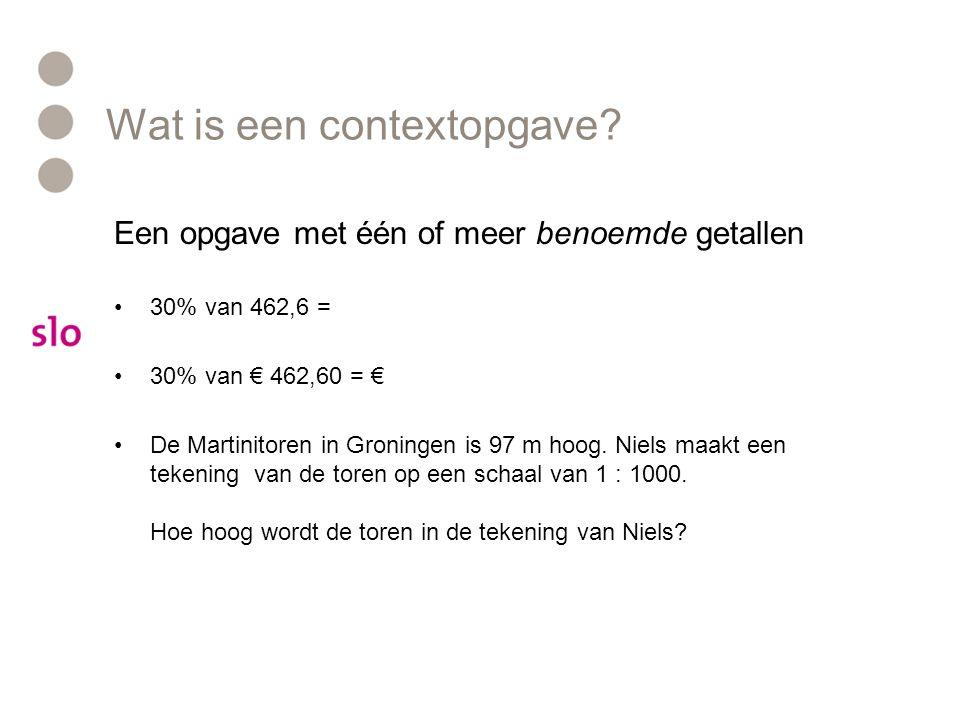 Wat is een contextopgave? Een opgave met één of meer benoemde getallen 30% van 462,6 = 30% van € 462,60 = € De Martinitoren in Groningen is 97 m hoog.
